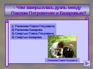 - Чем завершилась дуэль между Павлом Петровичем и Базаровым? 1) Ранением Пав