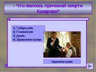 - Что явилось причиной смерти Базарова? 1) Туберкулёз 2) Пневмония 3) Дуэль