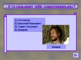 - Кто называет себя «самоломаным»? 1) Ситников 2) Василий Иванович 3) Павел