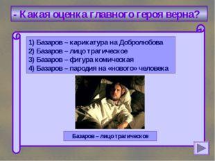 - Какая оценка главного героя верна? 1) Базаров – карикатура на Добролюбова
