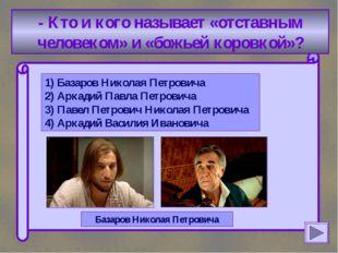 - Кто и кого называет «отставным человеком» и «божьей коровкой»? 1) Базаров