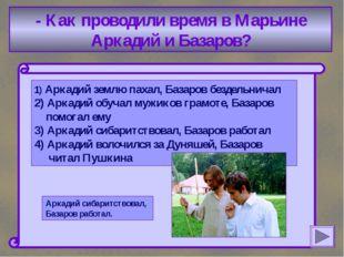 - Как проводили время в Марьине Аркадий и Базаров? 1) Аркадий землю пахал, Б