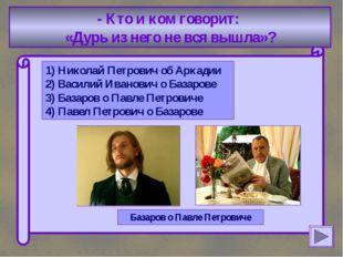 - Кто и ком говорит: «Дурь из него не вся вышла»? 1) Николай Петрович об Арк
