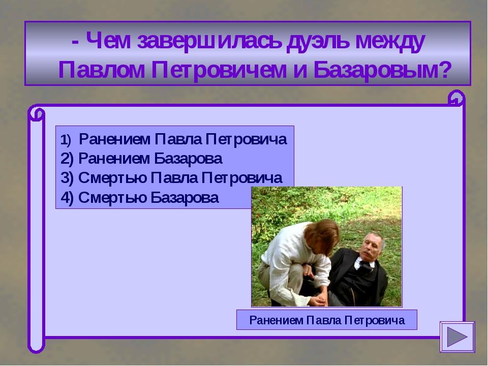 - Чем завершилась дуэль между Павлом Петровичем и Базаровым? 1) Ранением Пав...