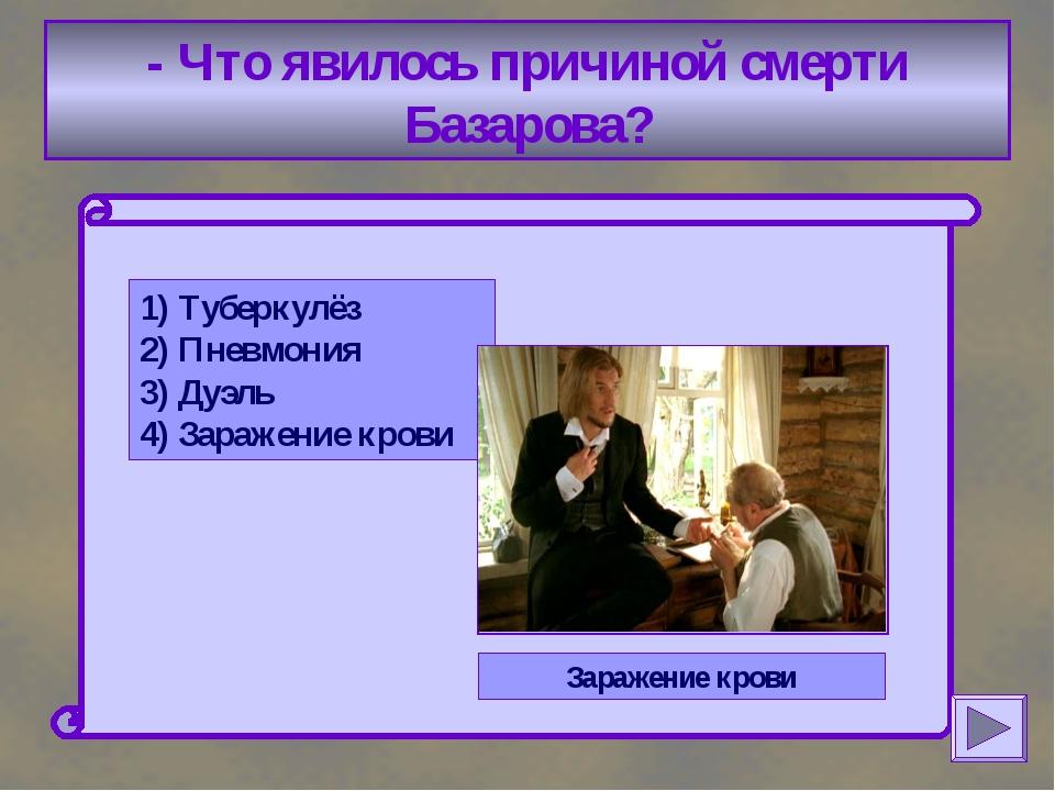 - Что явилось причиной смерти Базарова? 1) Туберкулёз 2) Пневмония 3) Дуэль...