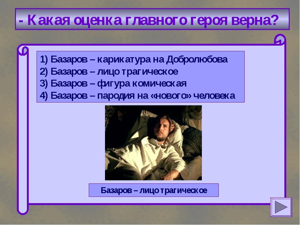 - Какая оценка главного героя верна? 1) Базаров – карикатура на Добролюбова...