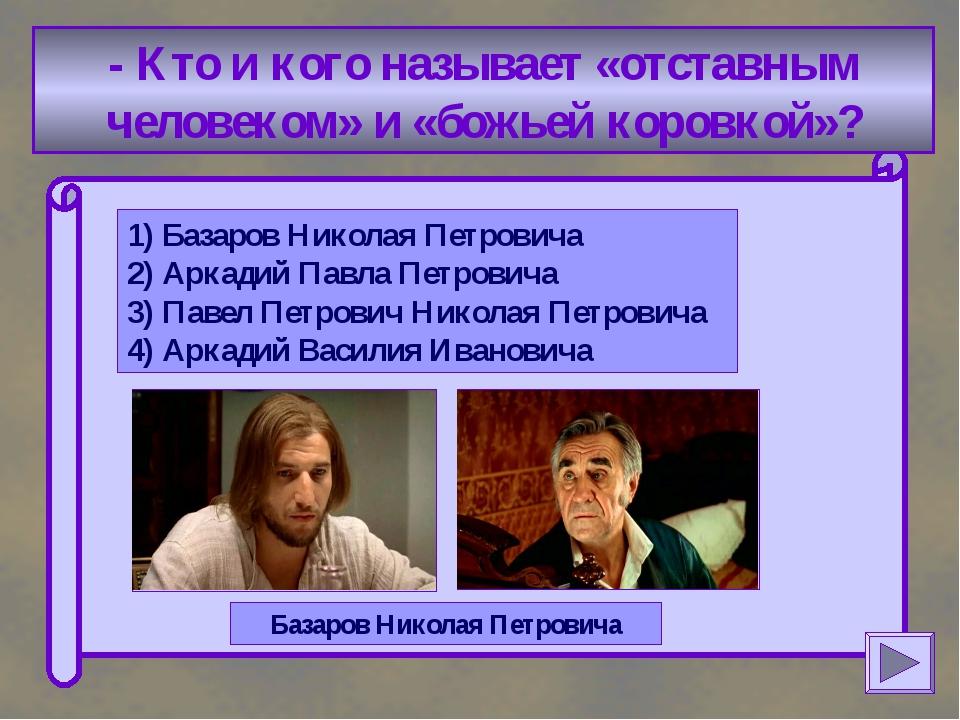 - Кто и кого называет «отставным человеком» и «божьей коровкой»? 1) Базаров...