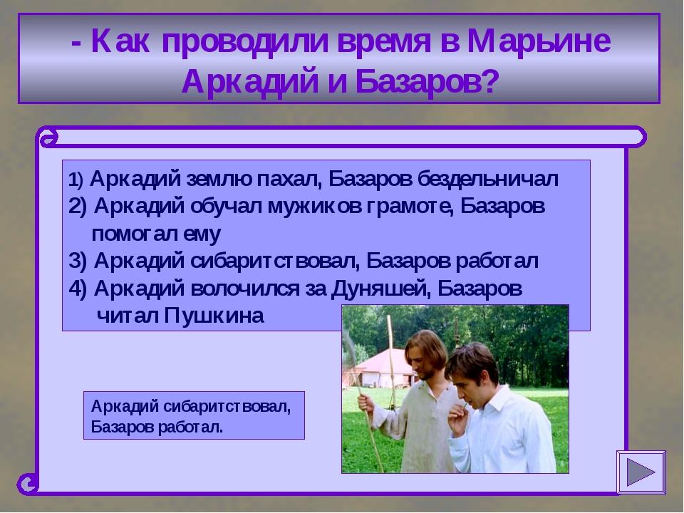 - Как проводили время в Марьине Аркадий и Базаров? 1) Аркадий землю пахал, Б...