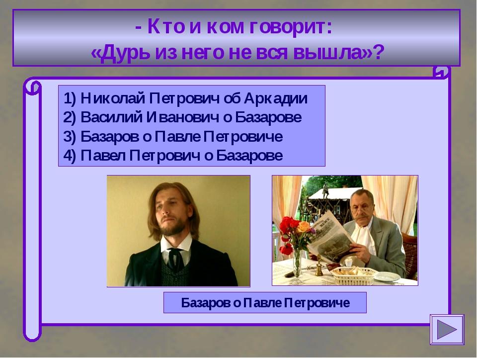 - Кто и ком говорит: «Дурь из него не вся вышла»? 1) Николай Петрович об Арк...