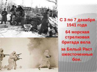 С 3 по 7 декабря 1941 года 64 морская стрелковая бригада вела за Белый Раст