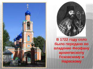 В 1722 году село было передано во владение Феофану архиепископу Псковскому и