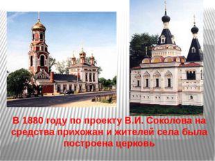 В 1880 году по проекту В.И. Соколова на средства прихожан и жителей села был