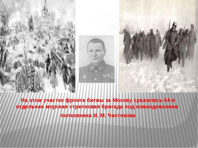 На этом участке фронта битвы за Москву сражалась 64-я отдельная морская стре...