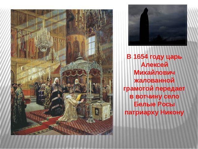 В 1654 году царь Алексей Михайлович жалованной грамотой передает в вотчину с...