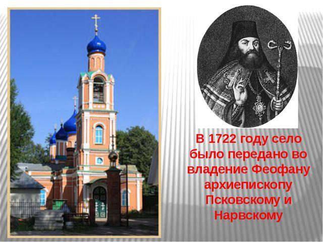В 1722 году село было передано во владение Феофану архиепископу Псковскому и...