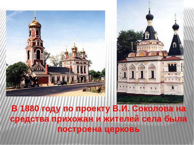 В 1880 году по проекту В.И. Соколова на средства прихожан и жителей села был...