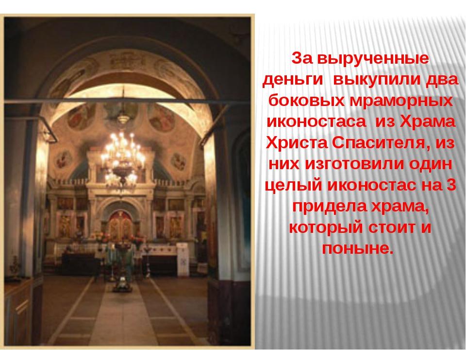За вырученные деньги выкупили два боковых мраморных иконостаса из Храма Хрис...
