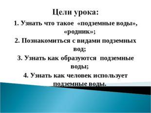 1. Узнать что такое «подземные воды», «родник»; 2. Познакомиться с видами под