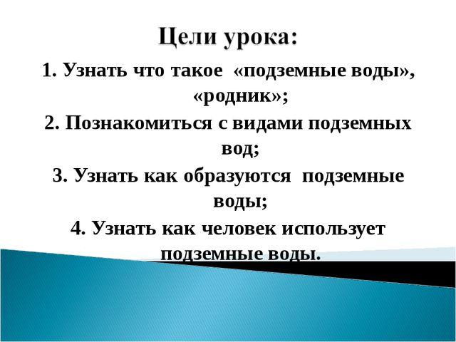 1. Узнать что такое «подземные воды», «родник»; 2. Познакомиться с видами под...