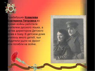 Прабабушка Ковалева Екатерина Петровна во время войны работала учителем русс