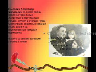 Крылович Александр Николаевич во время войны воевал на территории Белоруссии