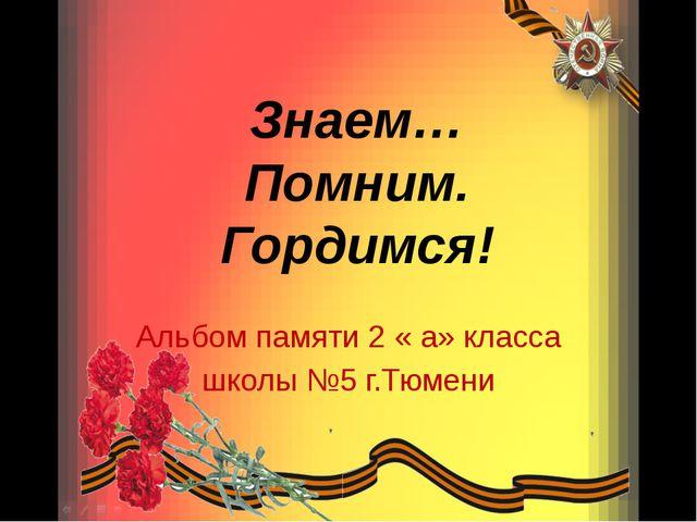 Знаем… Помним. Гордимся! Альбом памяти 2 « а» класса школы №5 г.Тюмени