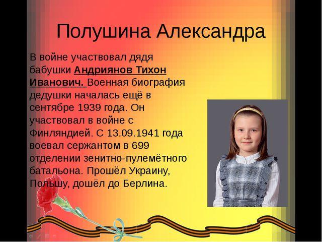Полушина Александра В войне участвовал дядя бабушки Андриянов Тихон Иванович....