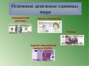 Основные денежные единицы мира Фунты стерлингов Американские доллары Единая е