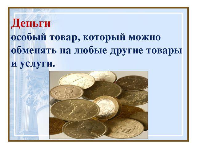 Деньги особый товар, который можно обменять на любые другие товары и услуги.