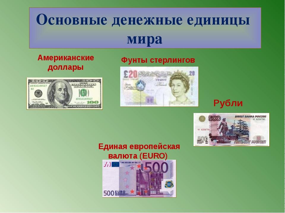 Основные денежные единицы мира Фунты стерлингов Американские доллары Единая е...