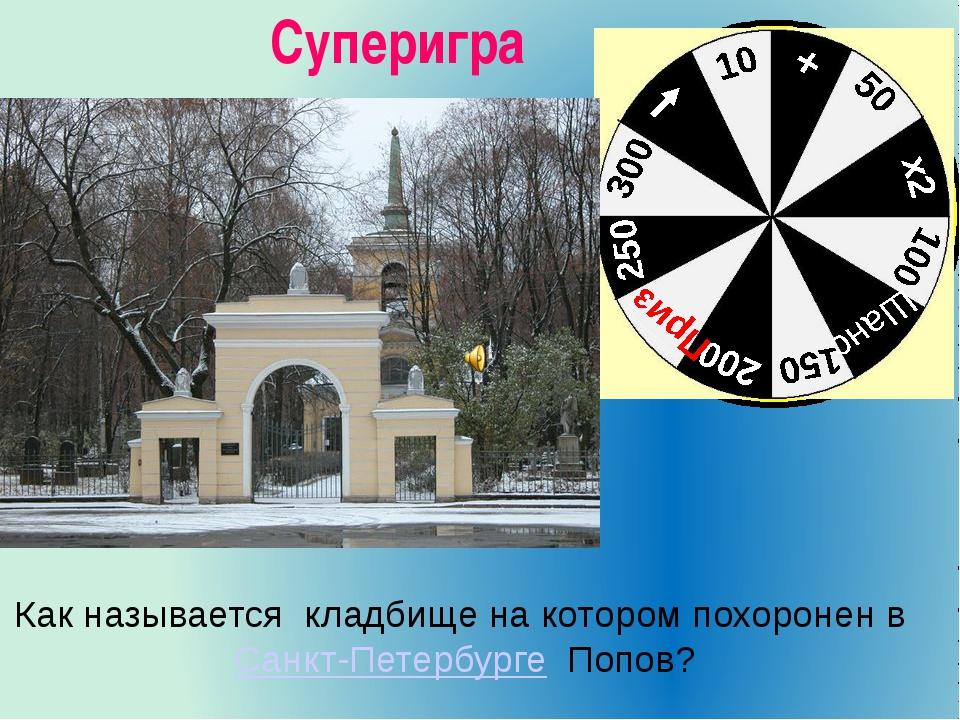 Суперигра Как называется кладбище на котором похороненвСанкт-Петербурге Поп...