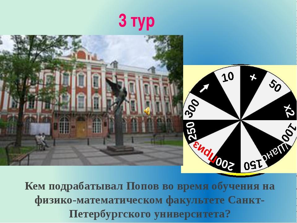 3 тур Кем подрабатывал Попов во время обучения на физико-математическом факул...