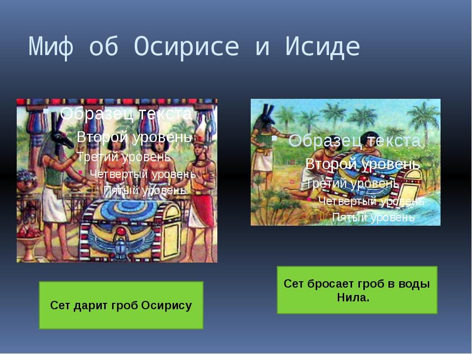 Миф об Осирисе и Исиде Сет дарит гроб Осирису Сет бросает гроб в воды Нила.