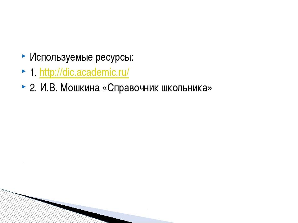 Используемые ресурсы: 1. http://dic.academic.ru/ 2. И.В. Мошкина «Справочник...