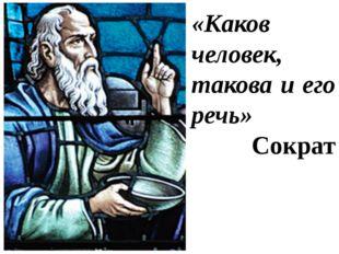 «Каков человек, такова и его речь» Сократ