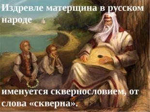 Издревле матерщина в русском народе именуется сквернословием, от слова «сквер