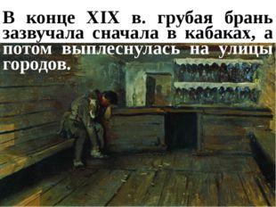 В конце XIX в. грубая брань зазвучала сначала в кабаках, а потом выплеснулась