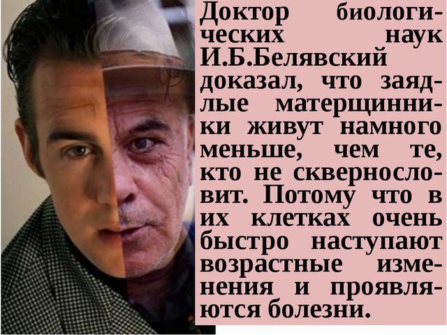 Доктор биологи-ческих наук И.Б.Белявский доказал, что заяд-лые матерщинни-ки...