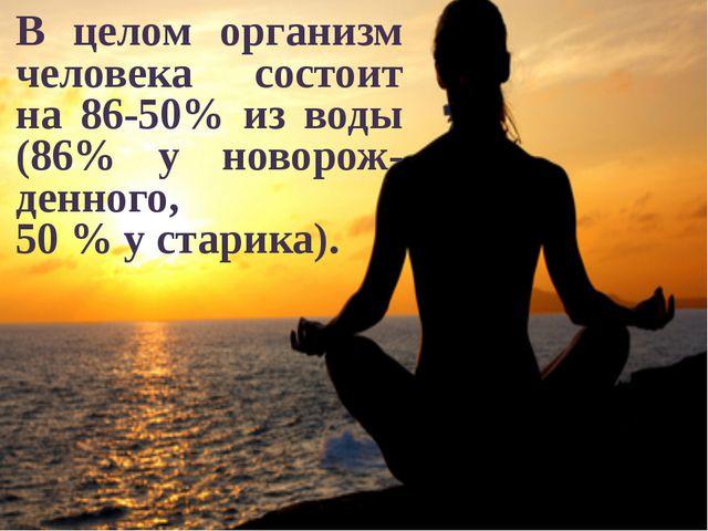 В целом организм человека состоит на 86-50% из воды (86% у новорож-денного,...