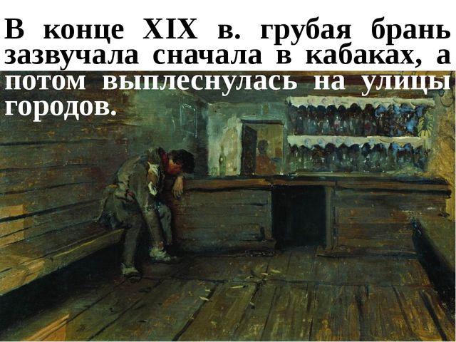 В конце XIX в. грубая брань зазвучала сначала в кабаках, а потом выплеснулась...