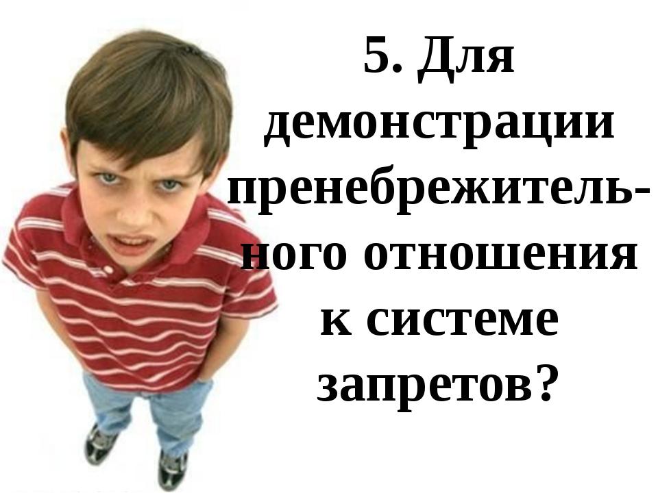 5. Для демонстрации пренебрежитель-ного отношения к системе запретов?