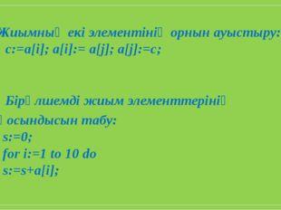 Жиымның екі элементінің орнын ауыстыру: c:=a[i]; a[i]:= a[j]; a[j]:=c; Бірөлш