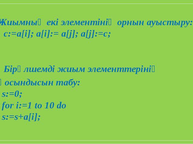 Жиымның екі элементінің орнын ауыстыру: c:=a[i]; a[i]:= a[j]; a[j]:=c; Бірөлш...