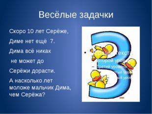 Весёлые задачки Скоро 10 лет Серёже, Диме нет ещё 7. Дима всё никак не может