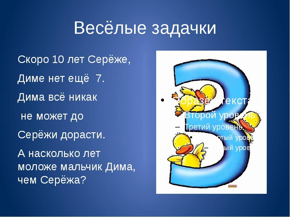 Весёлые задачки Скоро 10 лет Серёже, Диме нет ещё 7. Дима всё никак не может...