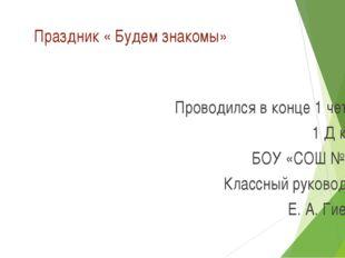 Праздник « Будем знакомы» Проводился в конце 1 четверти 1 Д класса БОУ «СОШ №