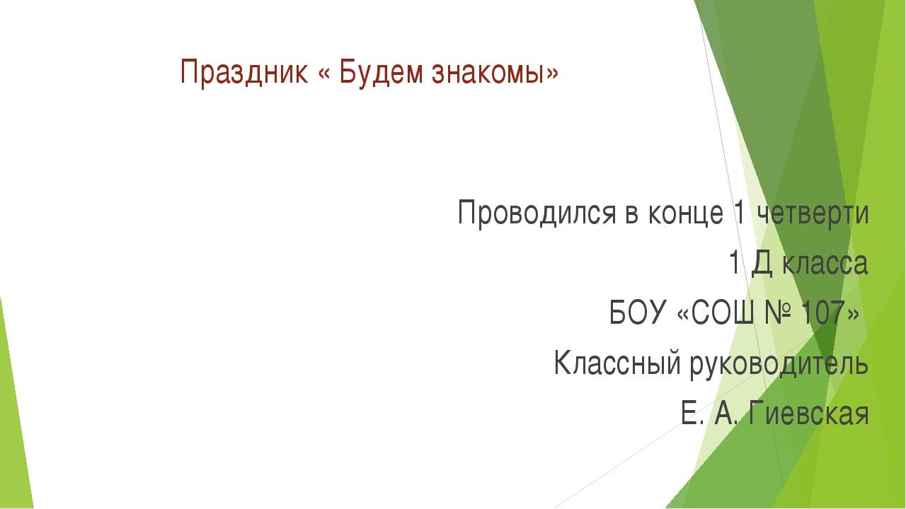 Праздник « Будем знакомы» Проводился в конце 1 четверти 1 Д класса БОУ «СОШ №...