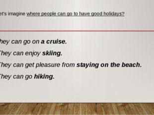 Let's imagine where people can go to have good holidays? They can go on a cru