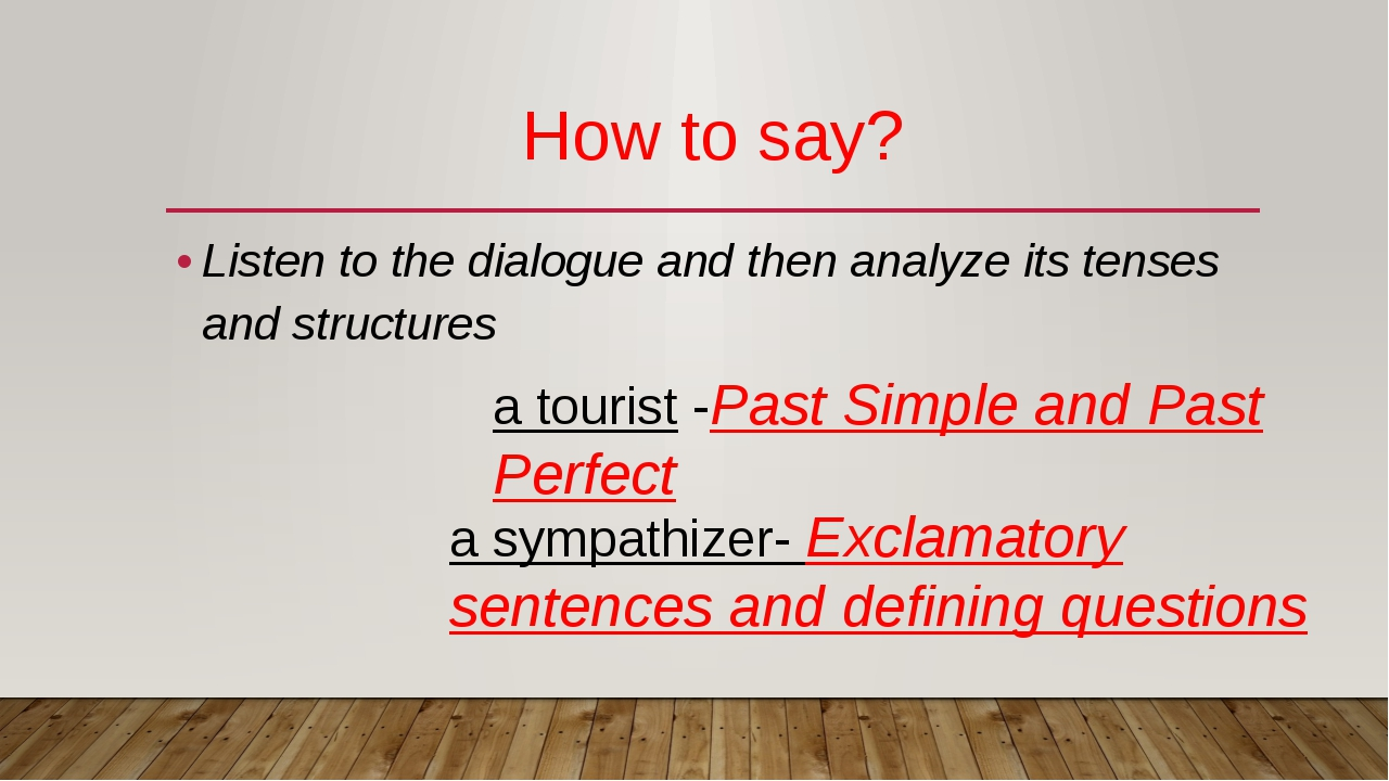 How to say? Listen to the dialogue and then analyze its tenses and structures...