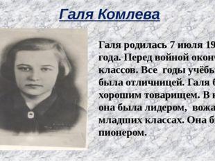Галя Комлева Галя родилась 7 июля 1927 года. Перед войной окончила 6 классов.
